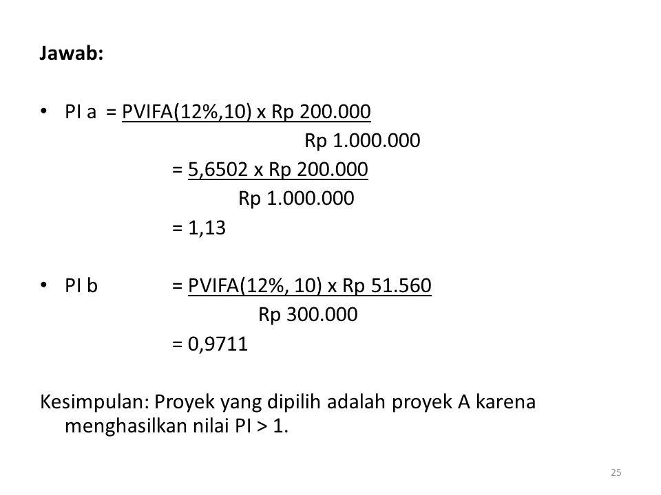 Jawab: PI a = PVIFA(12%,10) x Rp 200.000. Rp 1.000.000. = 5,6502 x Rp 200.000. = 1,13. PI b = PVIFA(12%, 10) x Rp 51.560.