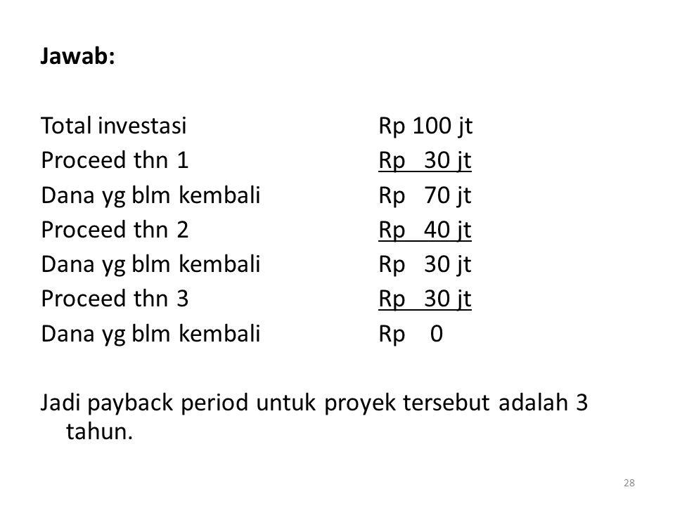 Jawab: Total investasi Rp 100 jt. Proceed thn 1 Rp 30 jt. Dana yg blm kembali Rp 70 jt. Proceed thn 2 Rp 40 jt.