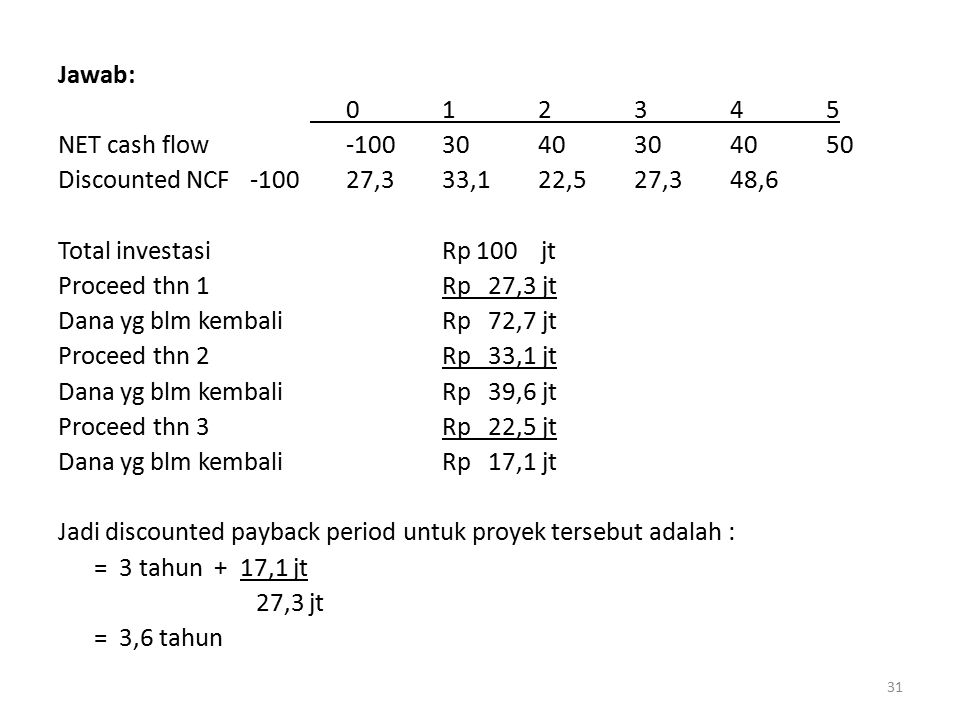 Jawab: 0 1 2 3 4 5. NET cash flow -100 30 40 30 40 50. Discounted NCF -100 27,3 33,1 22,5 27,3 48,6.