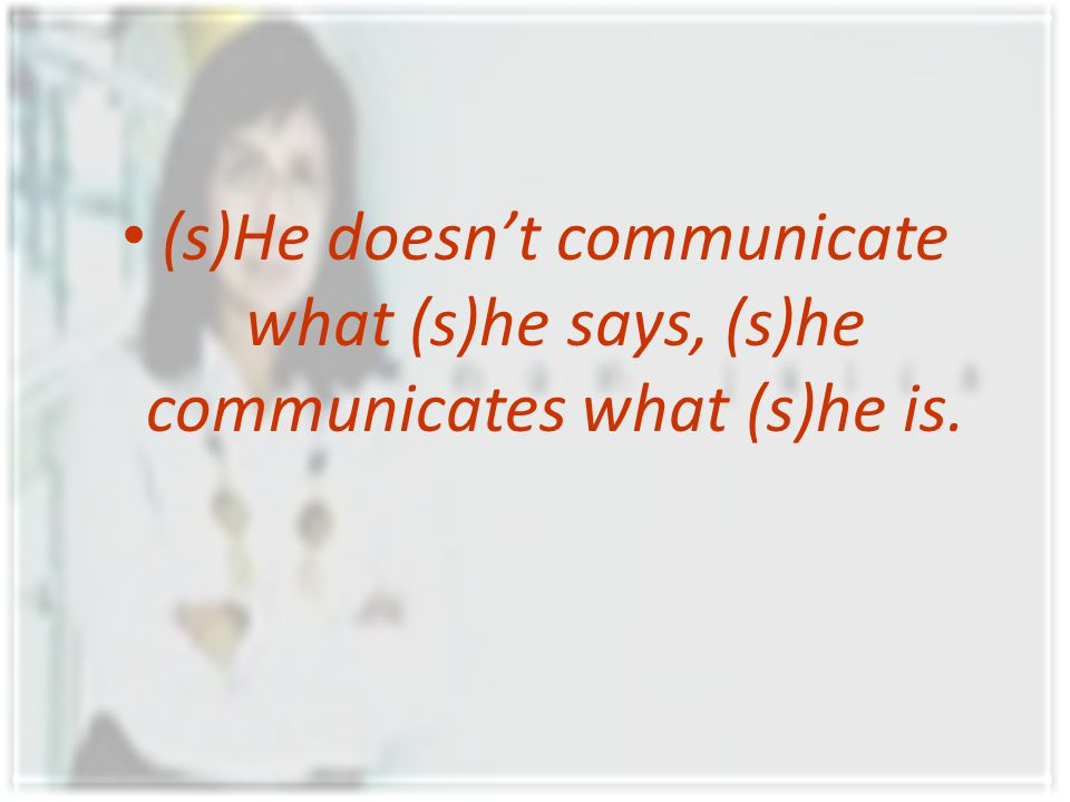 (s)He doesn't communicate what (s)he says, (s)he communicates what (s)he is.