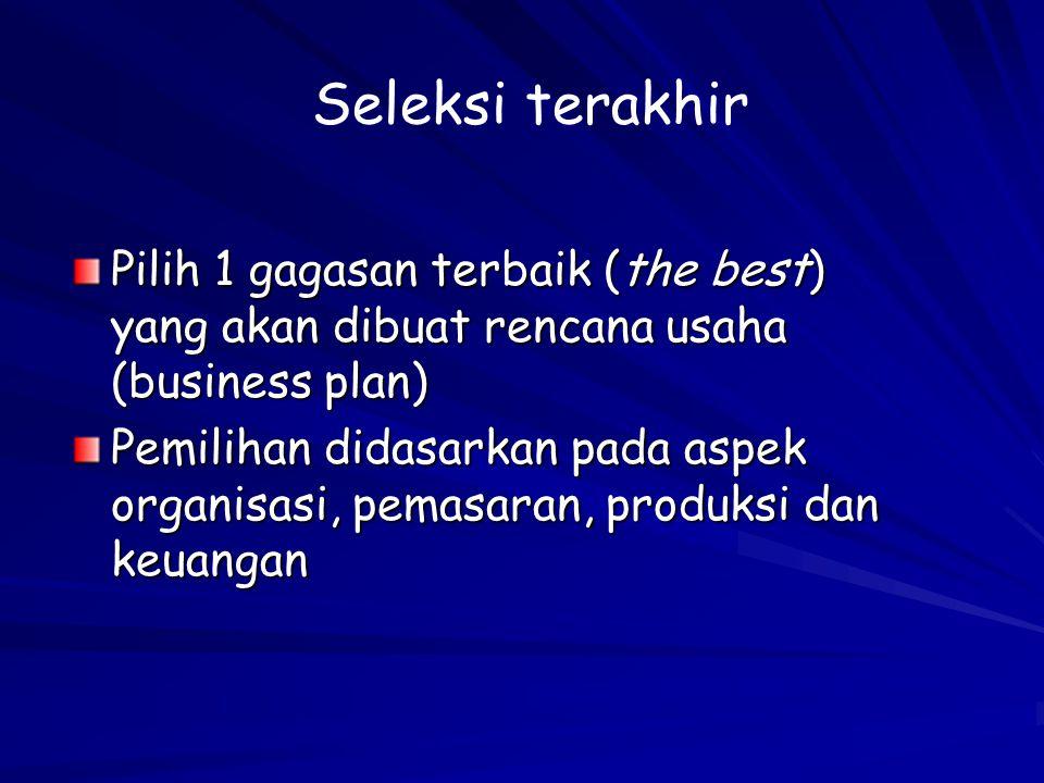 Seleksi terakhir Pilih 1 gagasan terbaik (the best) yang akan dibuat rencana usaha (business plan)