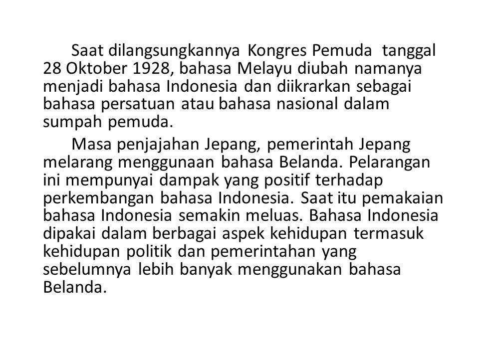Saat dilangsungkannya Kongres Pemuda tanggal 28 Oktober 1928, bahasa Melayu diubah namanya menjadi bahasa Indonesia dan diikrarkan sebagai bahasa persatuan atau bahasa nasional dalam sumpah pemuda.