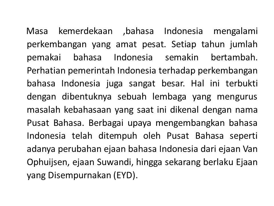 Masa kemerdekaan ,bahasa Indonesia mengalami perkembangan yang amat pesat.