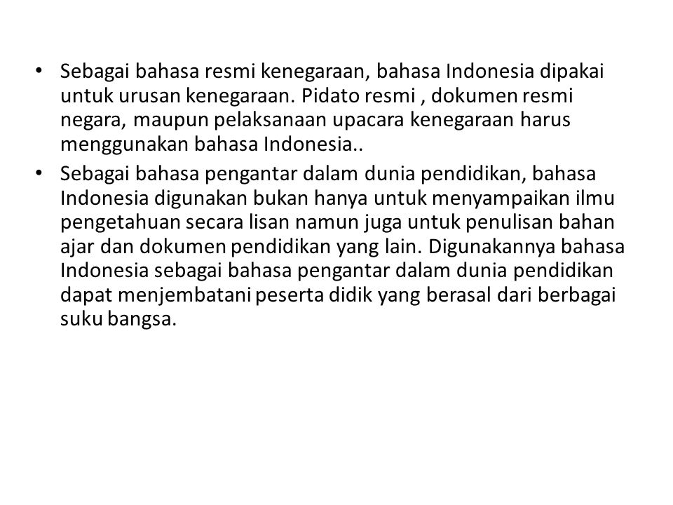 Sebagai bahasa resmi kenegaraan, bahasa Indonesia dipakai untuk urusan kenegaraan. Pidato resmi , dokumen resmi negara, maupun pelaksanaan upacara kenegaraan harus menggunakan bahasa Indonesia..