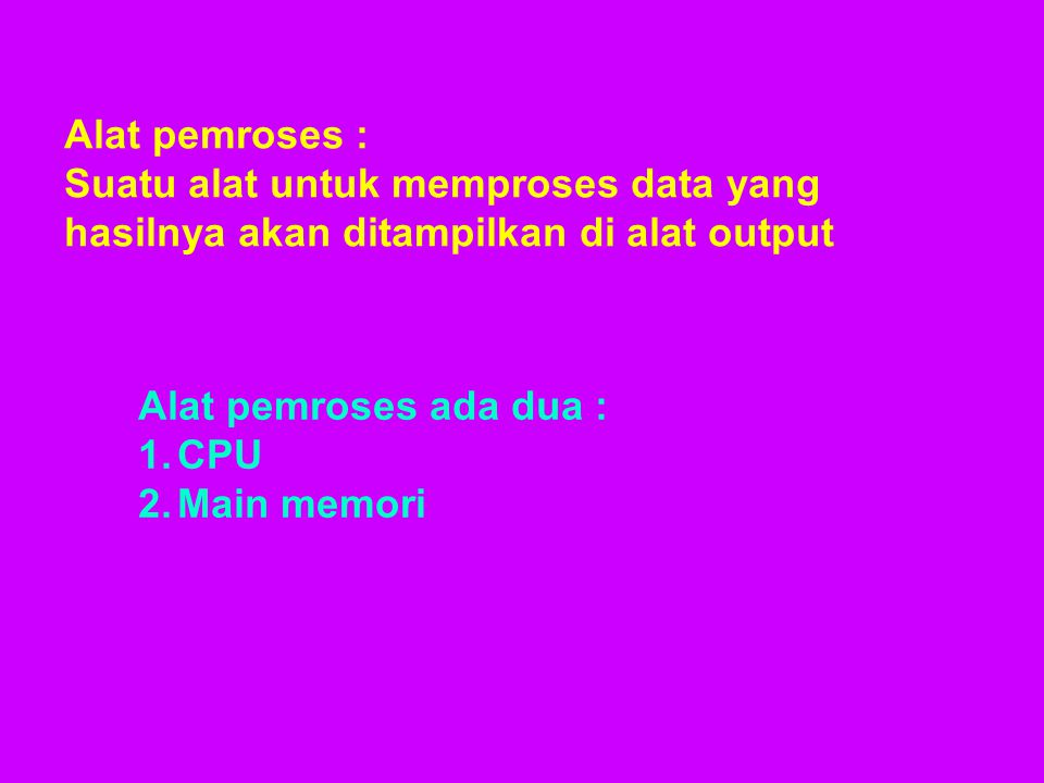 Alat pemroses : Suatu alat untuk memproses data yang hasilnya akan ditampilkan di alat output. Alat pemroses ada dua :