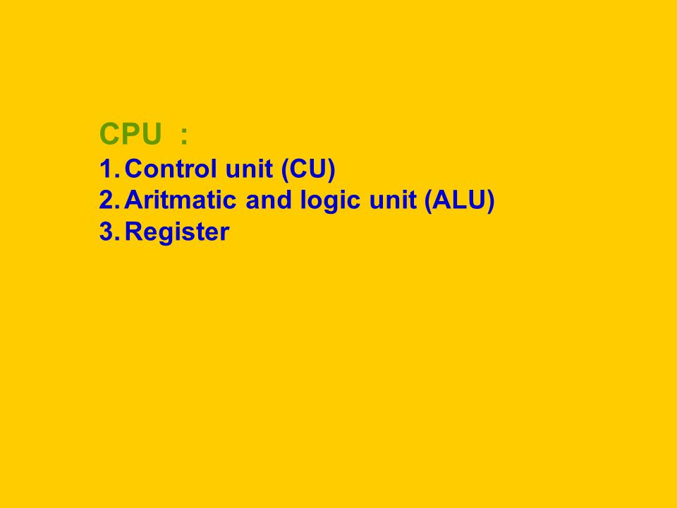 CPU : Control unit (CU) Aritmatic and logic unit (ALU) Register