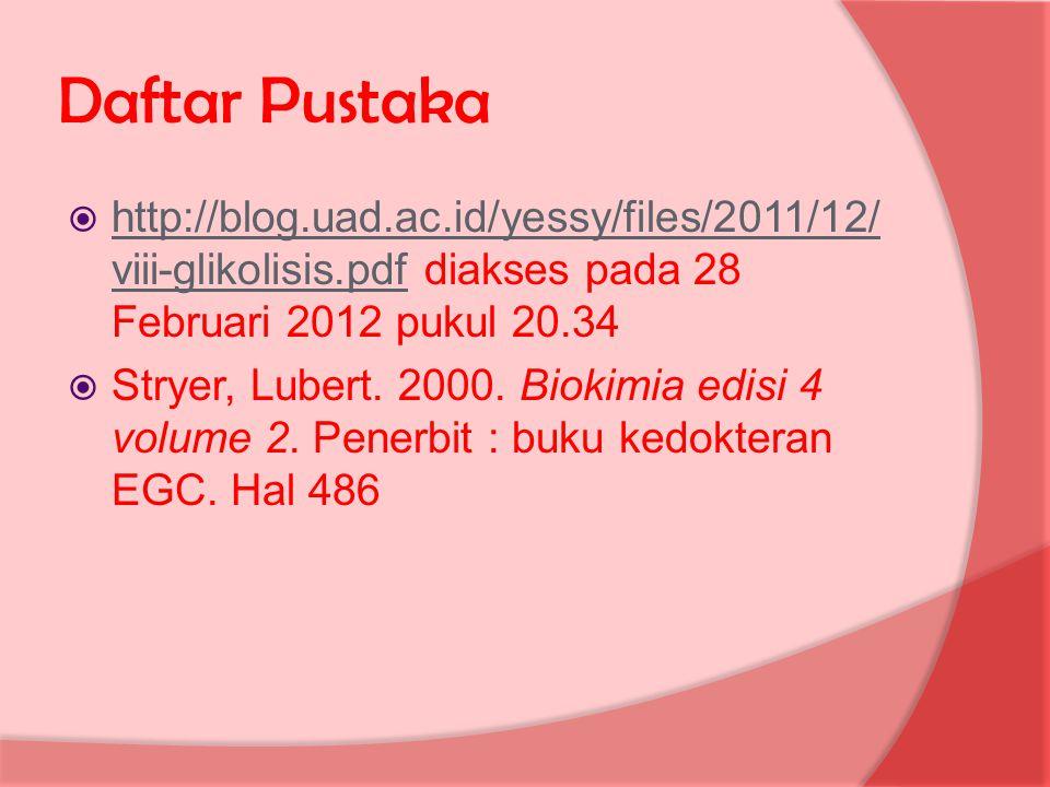Daftar Pustaka http://blog.uad.ac.id/yessy/files/2011/12/viii-glikolisis.pdf diakses pada 28 Februari 2012 pukul 20.34.