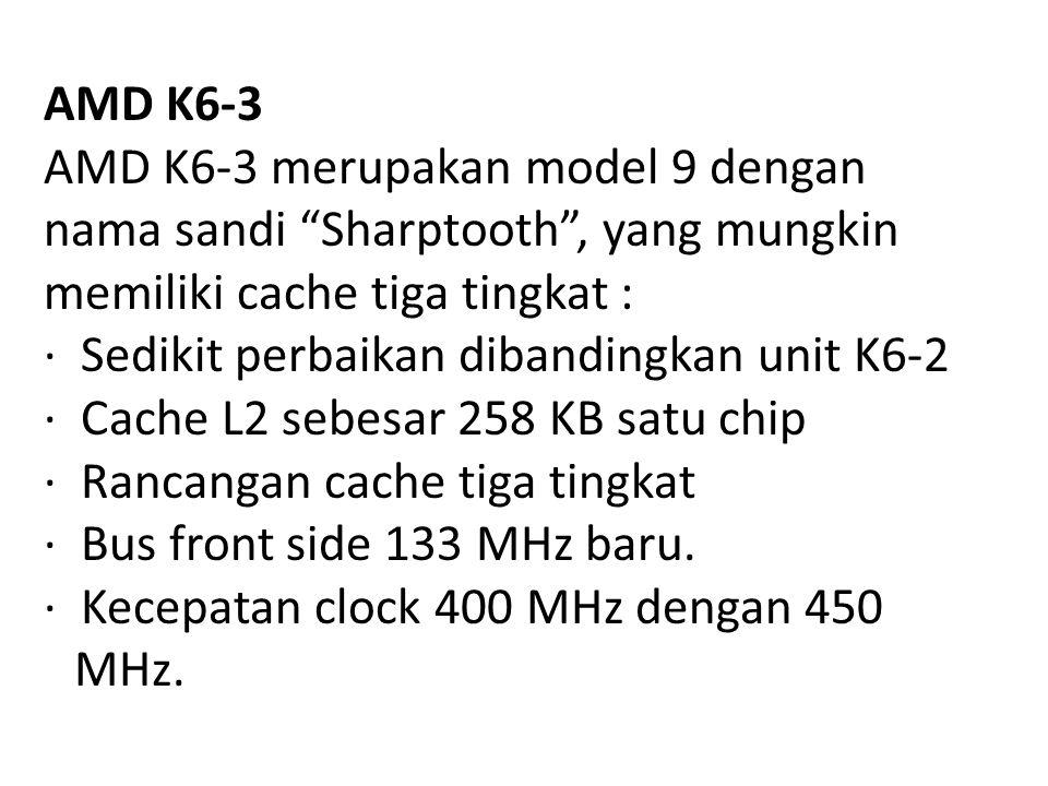 AMD K6-3 AMD K6-3 merupakan model 9 dengan nama sandi Sharptooth , yang mungkin. memiliki cache tiga tingkat :