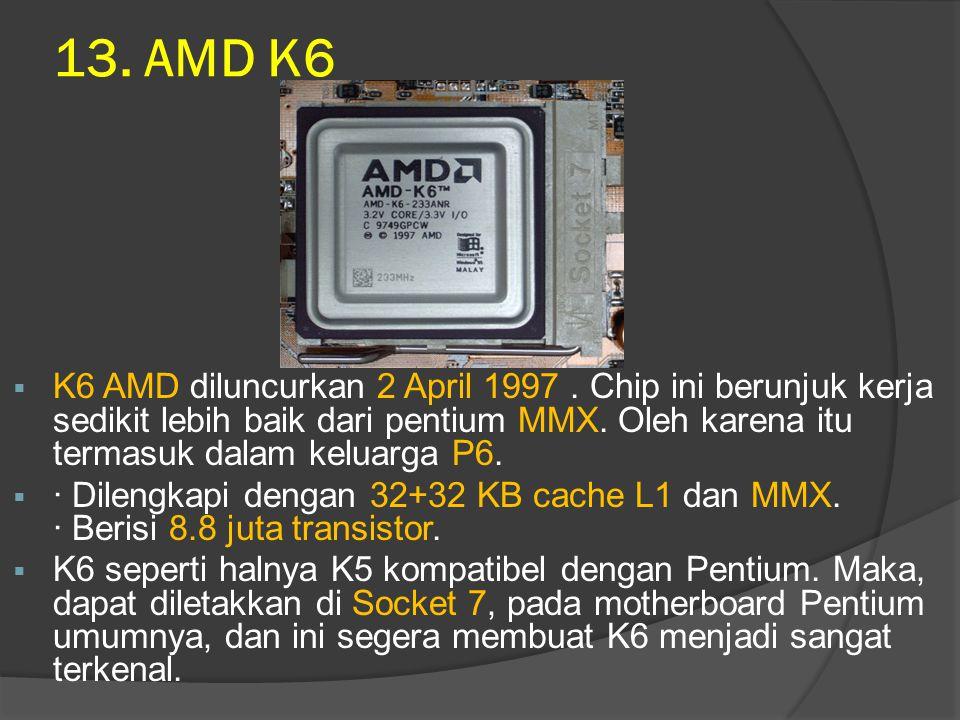 13. AMD K6 K6 AMD diluncurkan 2 April 1997 . Chip ini berunjuk kerja sedikit lebih baik dari pentium MMX. Oleh karena itu termasuk dalam keluarga P6.