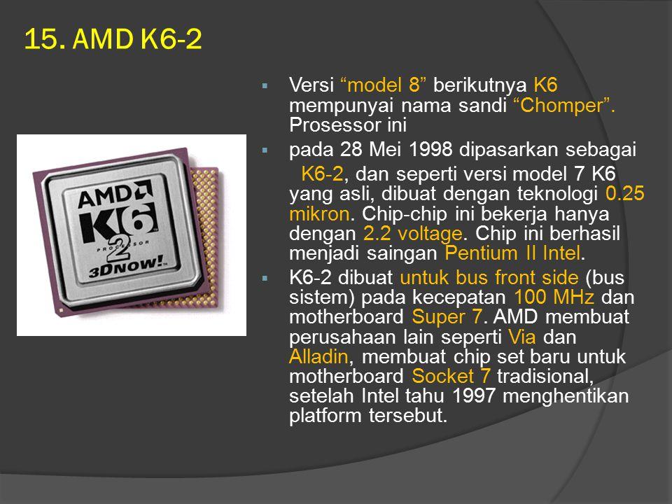 15. AMD K6-2 Versi model 8 berikutnya K6 mempunyai nama sandi Chomper . Prosessor ini. pada 28 Mei 1998 dipasarkan sebagai.