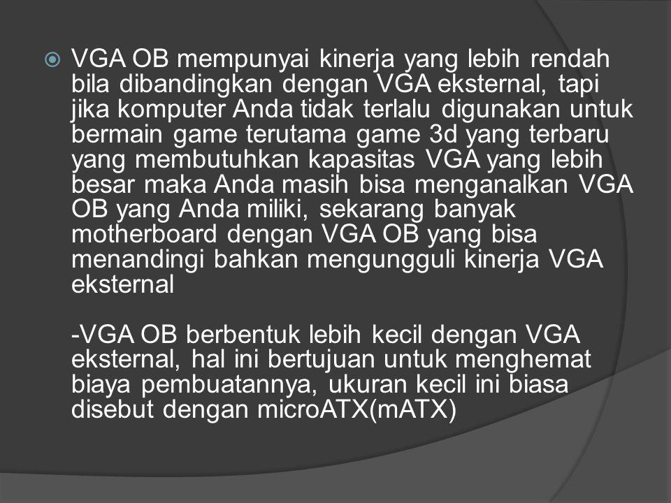 VGA OB mempunyai kinerja yang lebih rendah bila dibandingkan dengan VGA eksternal, tapi jika komputer Anda tidak terlalu digunakan untuk bermain game terutama game 3d yang terbaru yang membutuhkan kapasitas VGA yang lebih besar maka Anda masih bisa menganalkan VGA OB yang Anda miliki, sekarang banyak motherboard dengan VGA OB yang bisa menandingi bahkan mengungguli kinerja VGA eksternal -VGA OB berbentuk lebih kecil dengan VGA eksternal, hal ini bertujuan untuk menghemat biaya pembuatannya, ukuran kecil ini biasa disebut dengan microATX(mATX)