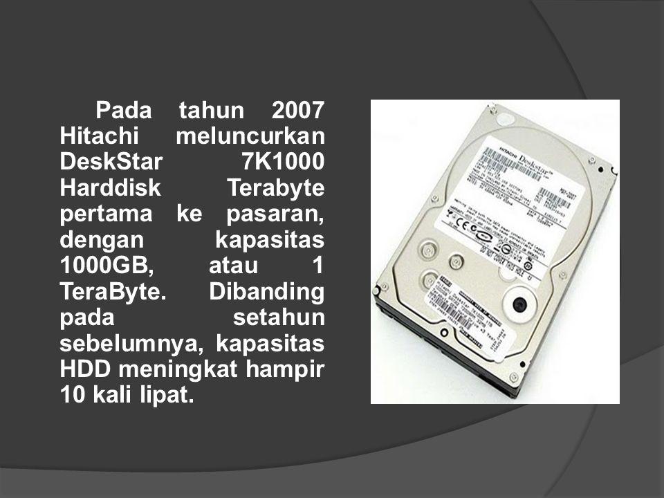 Pada tahun 2007 Hitachi meluncurkan DeskStar 7K1000 Harddisk Terabyte pertama ke pasaran, dengan kapasitas 1000GB, atau 1 TeraByte. Dibanding pada setahun sebelumnya, kapasitas HDD meningkat hampir 10 kali lipat.