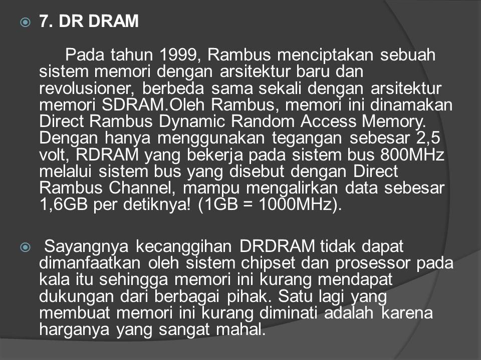 7. DR DRAM Pada tahun 1999, Rambus menciptakan sebuah sistem memori dengan arsitektur baru dan revolusioner, berbeda sama sekali dengan arsitektur memori SDRAM.Oleh Rambus, memori ini dinamakan Direct Rambus Dynamic Random Access Memory. Dengan hanya menggunakan tegangan sebesar 2,5 volt, RDRAM yang bekerja pada sistem bus 800MHz melalui sistem bus yang disebut dengan Direct Rambus Channel, mampu mengalirkan data sebesar 1,6GB per detiknya! (1GB = 1000MHz).