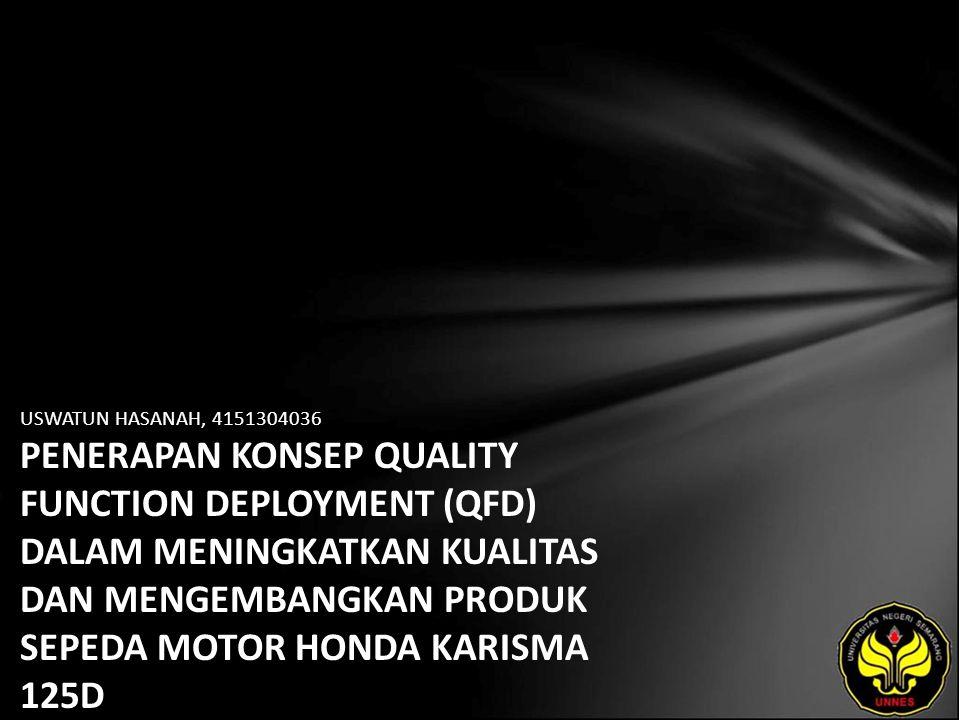 USWATUN HASANAH, 4151304036 PENERAPAN KONSEP QUALITY FUNCTION DEPLOYMENT (QFD) DALAM MENINGKATKAN KUALITAS DAN MENGEMBANGKAN PRODUK SEPEDA MOTOR HONDA KARISMA 125D