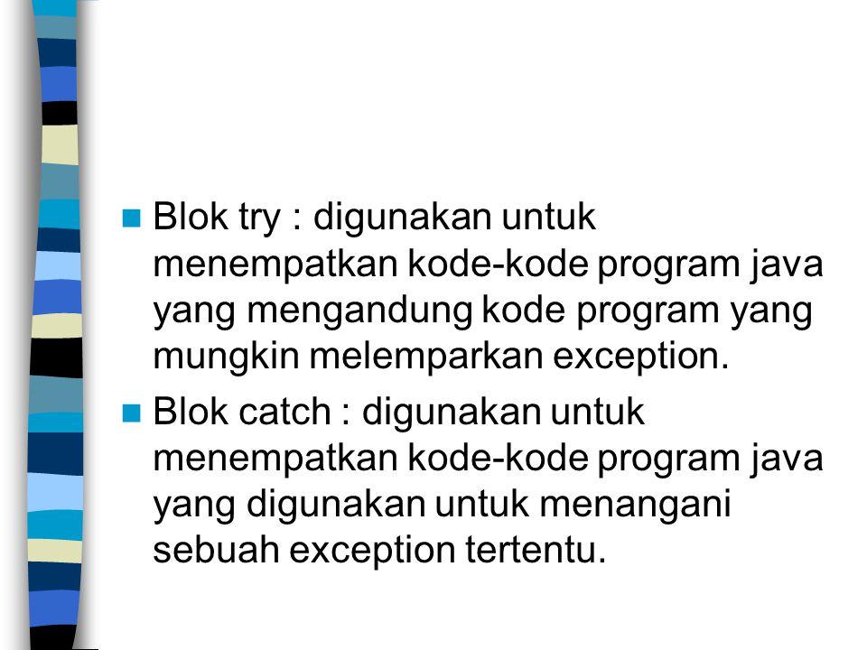 Blok try : digunakan untuk menempatkan kode-kode program java yang mengandung kode program yang mungkin melemparkan exception.