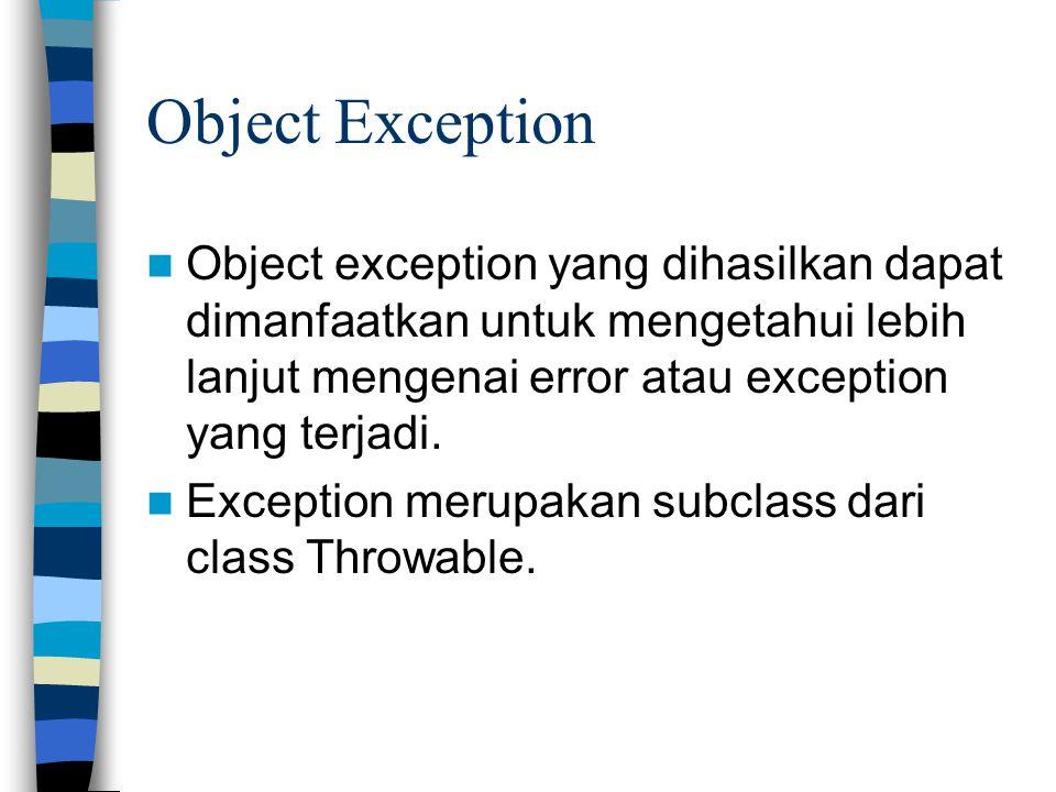Object Exception Object exception yang dihasilkan dapat dimanfaatkan untuk mengetahui lebih lanjut mengenai error atau exception yang terjadi.