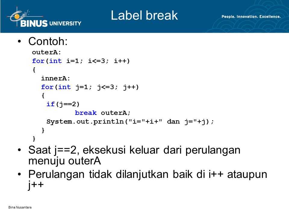 Label break Contoh: outerA: for(int i=1; i<=3; i++) { innerA: for(int j=1; j<=3; j++) if(j==2)