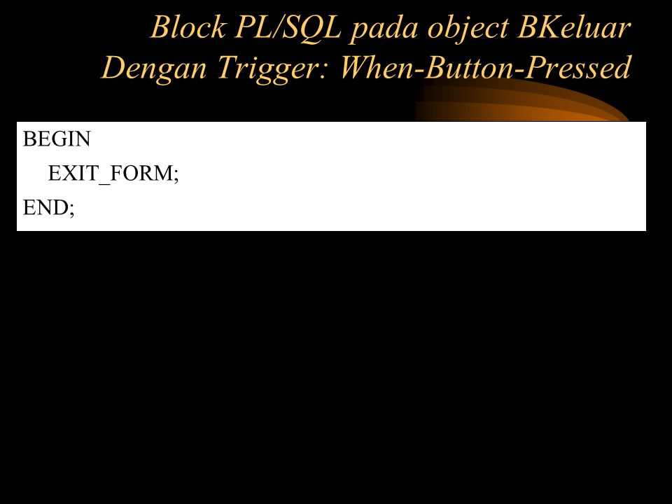 Block PL/SQL pada object BKeluar Dengan Trigger: When-Button-Pressed
