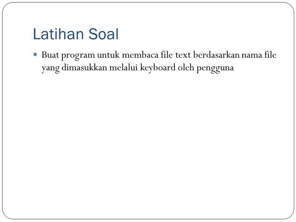 Latihan Soal Buat program untuk membaca file text berdasarkan nama file yang dimasukkan melalui keyboard oleh pengguna.