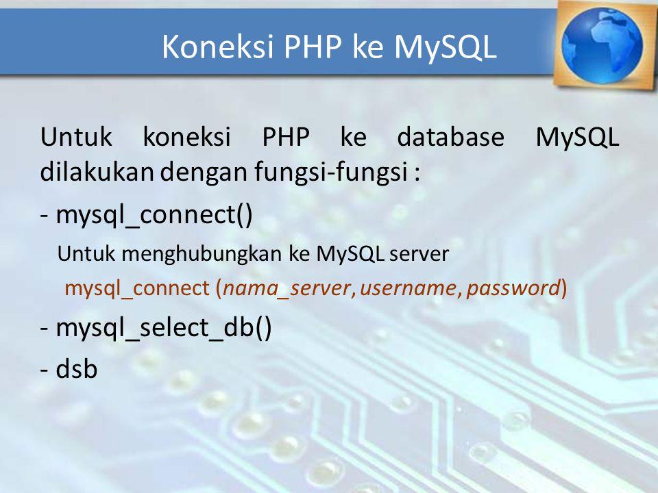 Koneksi PHP ke MySQL Untuk koneksi PHP ke database MySQL dilakukan dengan fungsi-fungsi : mysql_connect()