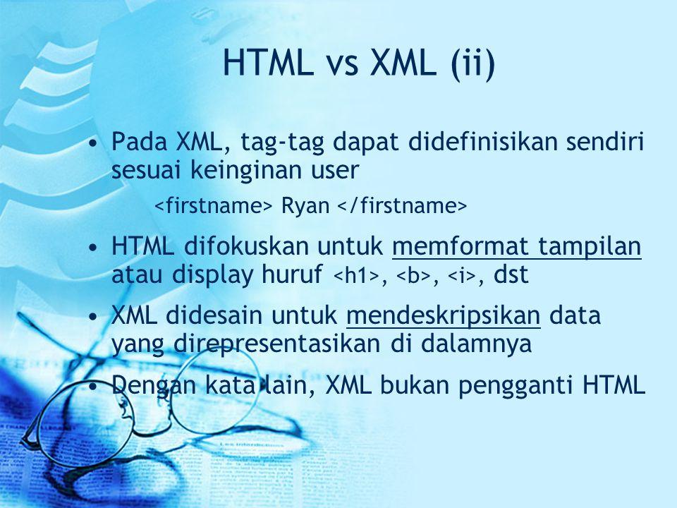 HTML vs XML (ii) Pada XML, tag-tag dapat didefinisikan sendiri sesuai keinginan user. <firstname> Ryan </firstname>