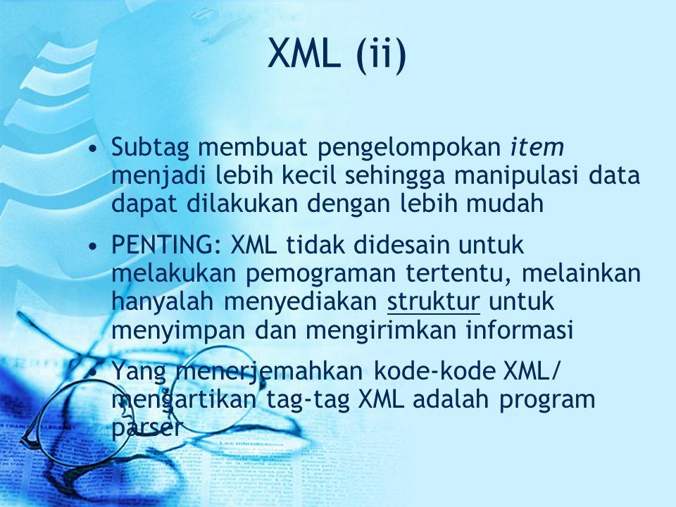 XML (ii) Subtag membuat pengelompokan item menjadi lebih kecil sehingga manipulasi data dapat dilakukan dengan lebih mudah.