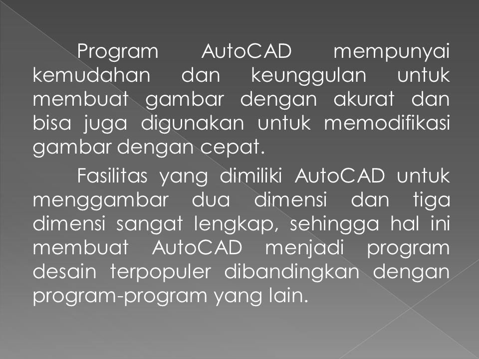 Program AutoCAD mempunyai kemudahan dan keunggulan untuk membuat gambar dengan akurat dan bisa juga digunakan untuk memodifikasi gambar dengan cepat.