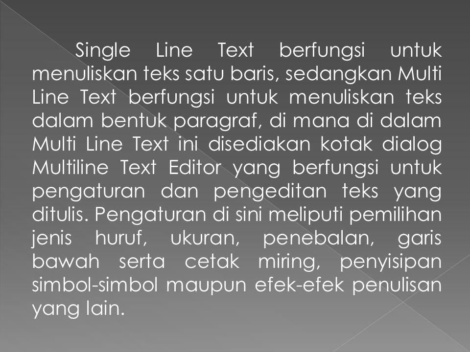 Single Line Text berfungsi untuk menuliskan teks satu baris, sedangkan Multi Line Text berfungsi untuk menuliskan teks dalam bentuk paragraf, di mana di dalam Multi Line Text ini disediakan kotak dialog Multiline Text Editor yang berfungsi untuk pengaturan dan pengeditan teks yang ditulis.