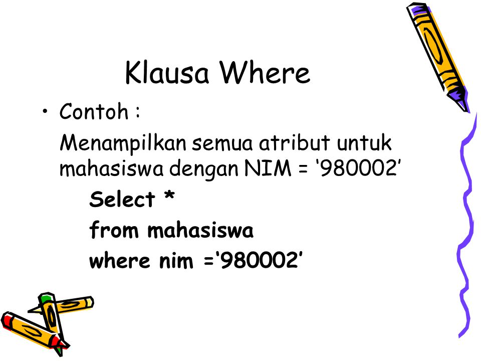 Klausa Where Contoh : Menampilkan semua atribut untuk mahasiswa dengan NIM = '980002' Select * from mahasiswa.