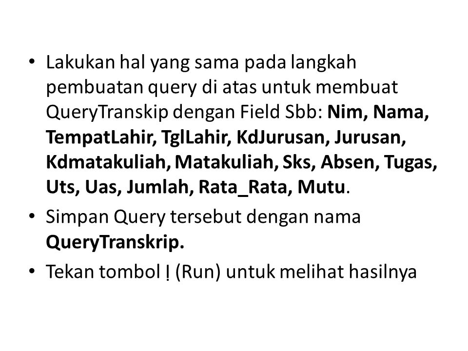 Lakukan hal yang sama pada langkah pembuatan query di atas untuk membuat QueryTranskip dengan Field Sbb: Nim, Nama, TempatLahir, TglLahir, KdJurusan, Jurusan, Kdmatakuliah, Matakuliah, Sks, Absen, Tugas, Uts, Uas, Jumlah, Rata_Rata, Mutu.