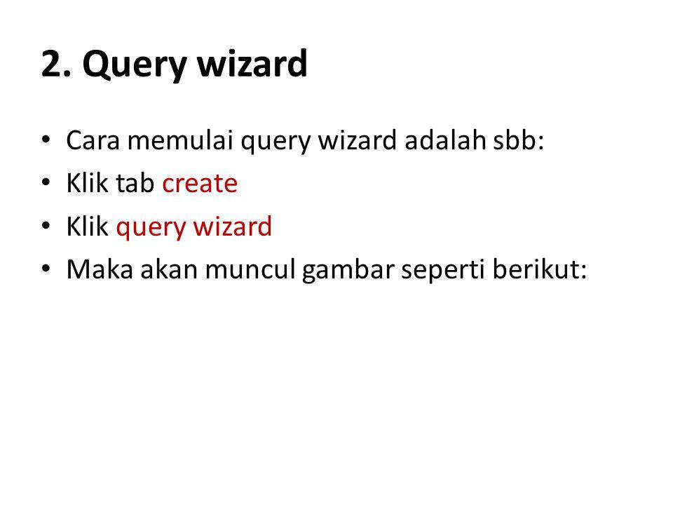 2. Query wizard Cara memulai query wizard adalah sbb: Klik tab create