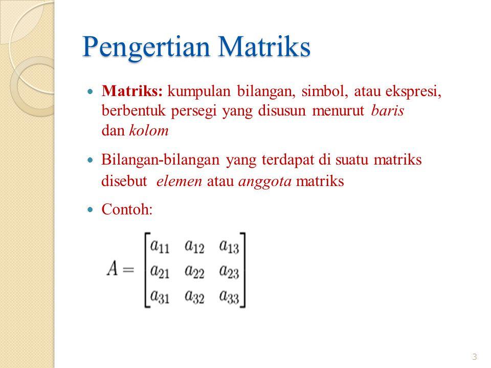 Pengertian Matriks Matriks: kumpulan bilangan, simbol, atau ekspresi, berbentuk persegi yang disusun menurut baris dan kolom.
