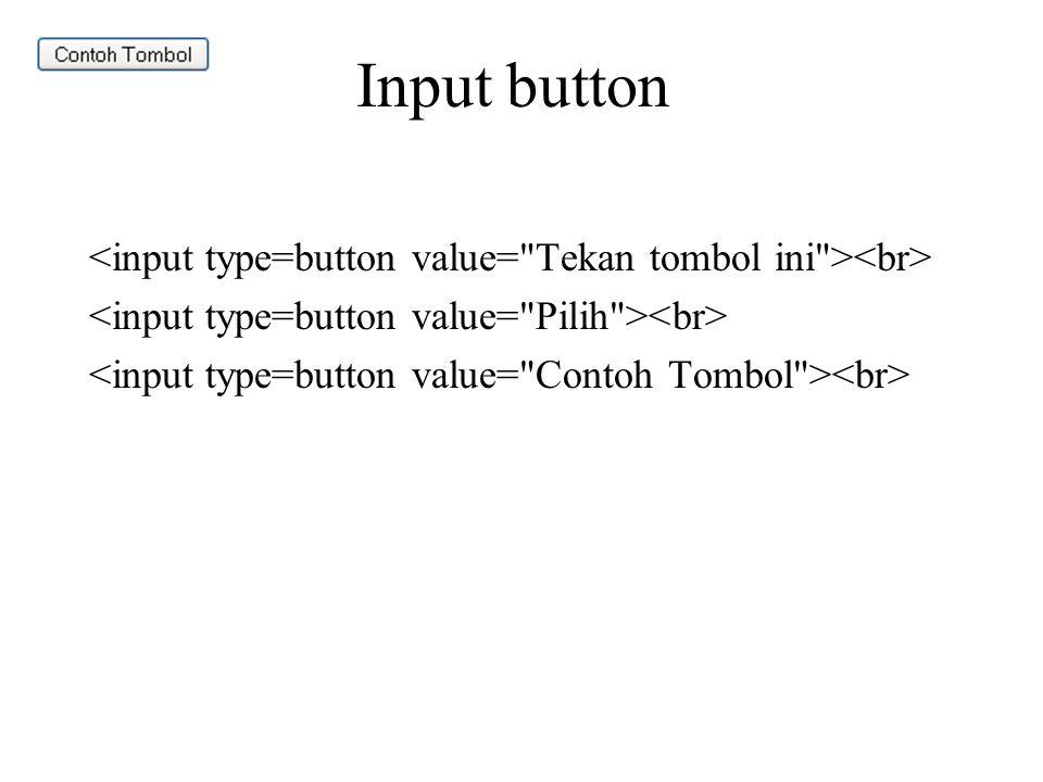 Input button <input type=button value= Tekan tombol ini ><br> <input type=button value= Pilih ><br> <input type=button value= Contoh Tombol ><br>