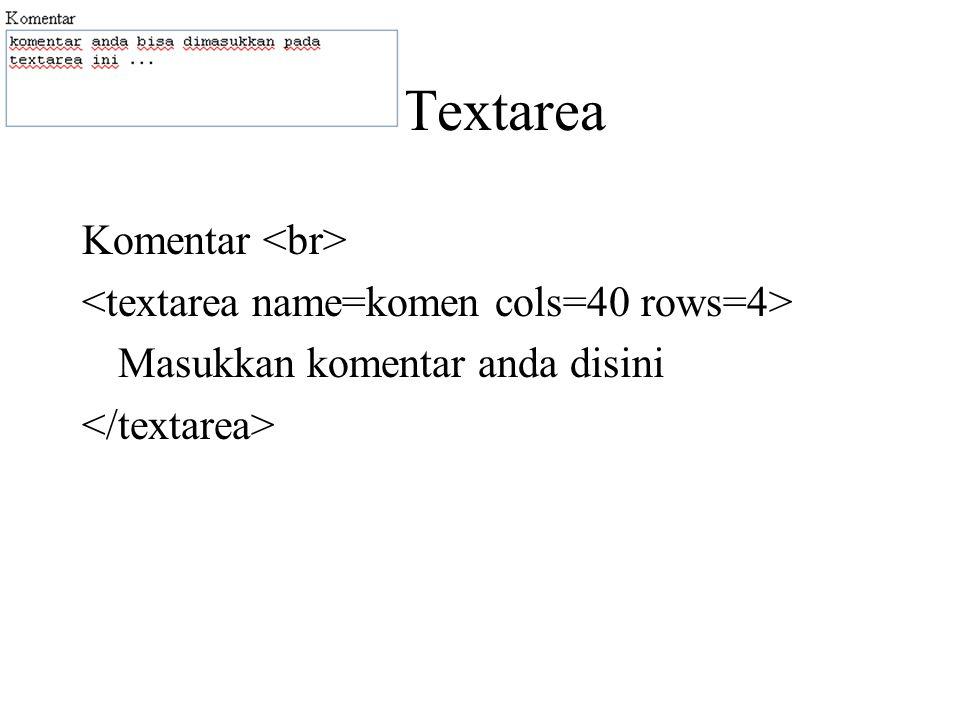 Textarea Komentar <br> <textarea name=komen cols=40 rows=4> Masukkan komentar anda disini </textarea>