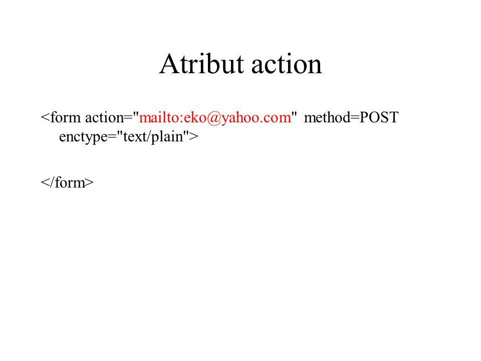Atribut action <form action= mailto:eko@yahoo.com method=POST enctype= text/plain > </form>