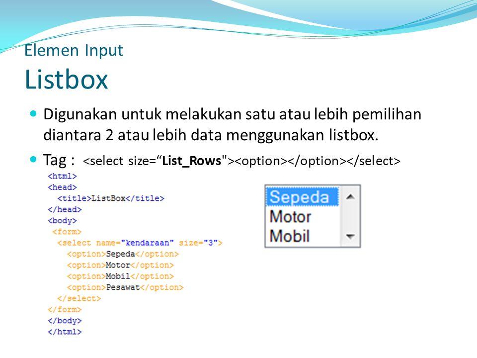 Elemen Input Listbox Digunakan untuk melakukan satu atau lebih pemilihan diantara 2 atau lebih data menggunakan listbox.