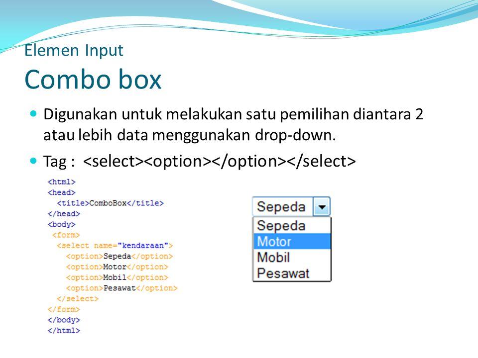Elemen Input Combo box Digunakan untuk melakukan satu pemilihan diantara 2 atau lebih data menggunakan drop-down.
