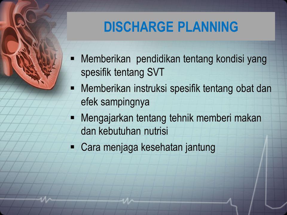 DISCHARGE PLANNING Memberikan pendidikan tentang kondisi yang spesifik tentang SVT. Memberikan instruksi spesifik tentang obat dan efek sampingnya.