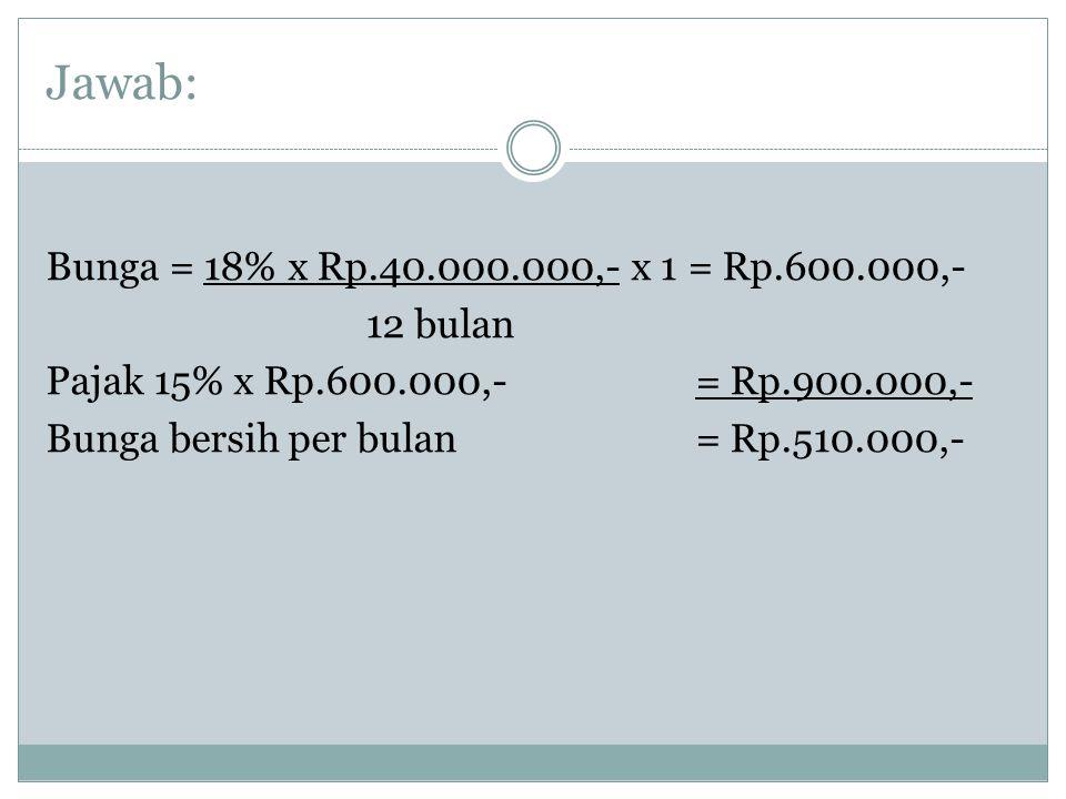 Jawab: Bunga = 18% x Rp.40.000.000,- x 1 = Rp.600.000,- 12 bulan Pajak 15% x Rp.600.000,- = Rp.900.000,- Bunga bersih per bulan = Rp.510.000,-