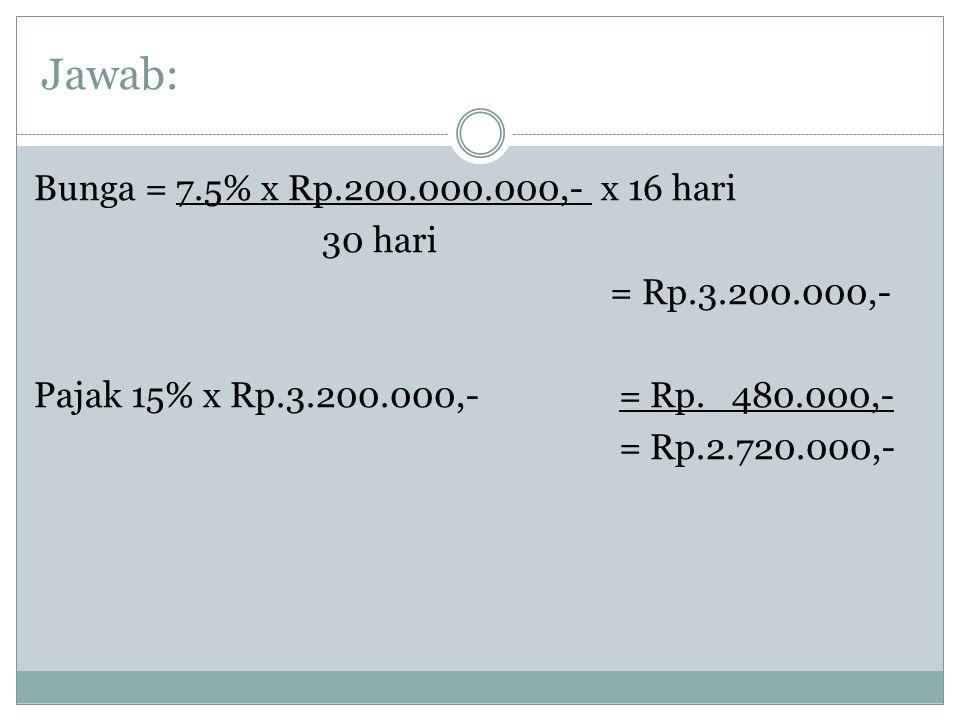 Jawab: Bunga = 7.5% x Rp.200.000.000,- x 16 hari 30 hari = Rp.3.200.000,- Pajak 15% x Rp.3.200.000,- = Rp.