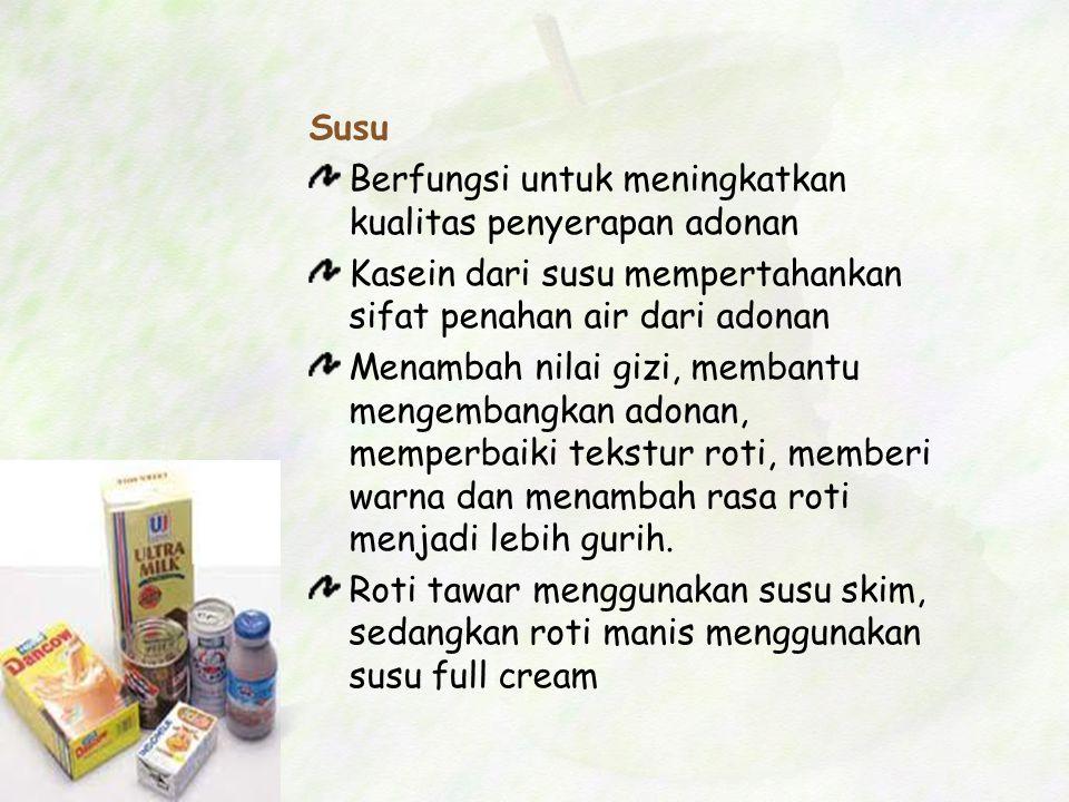 Susu Berfungsi untuk meningkatkan kualitas penyerapan adonan. Kasein dari susu mempertahankan sifat penahan air dari adonan.