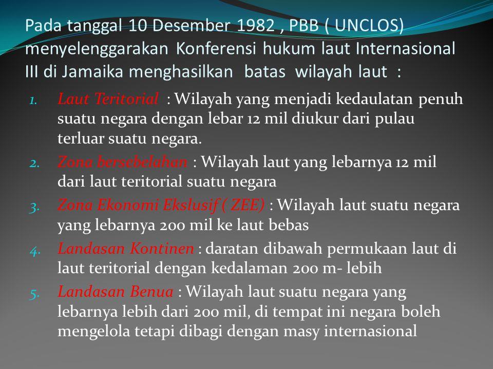 Pada tanggal 10 Desember 1982 , PBB ( UNCLOS) menyelenggarakan Konferensi hukum laut Internasional III di Jamaika menghasilkan batas wilayah laut :