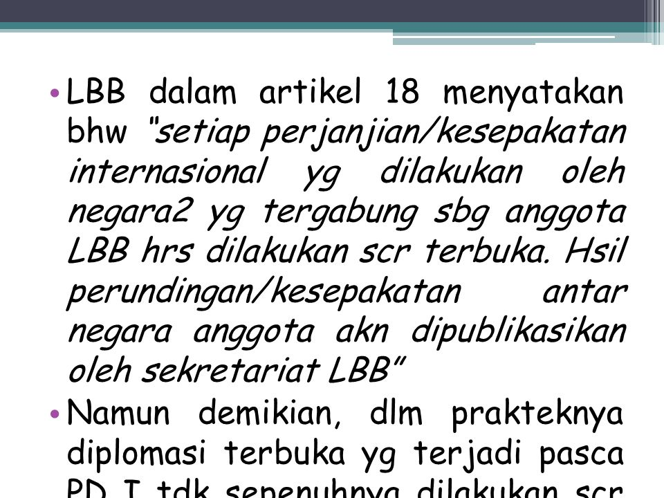 LBB dalam artikel 18 menyatakan bhw setiap perjanjian/kesepakatan internasional yg dilakukan oleh negara2 yg tergabung sbg anggota LBB hrs dilakukan scr terbuka. Hsil perundingan/kesepakatan antar negara anggota akn dipublikasikan oleh sekretariat LBB