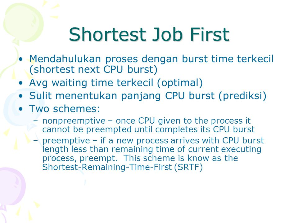 Shortest Job First Mendahulukan proses dengan burst time terkecil (shortest next CPU burst) Avg waiting time terkecil (optimal)