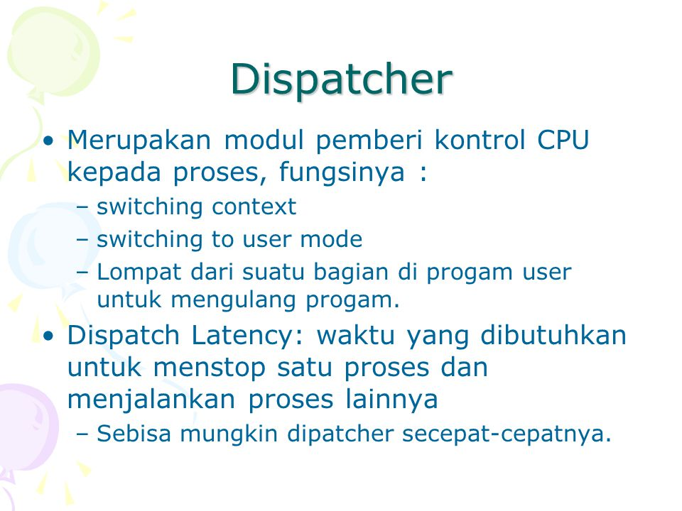 Dispatcher Merupakan modul pemberi kontrol CPU kepada proses, fungsinya : switching context. switching to user mode.