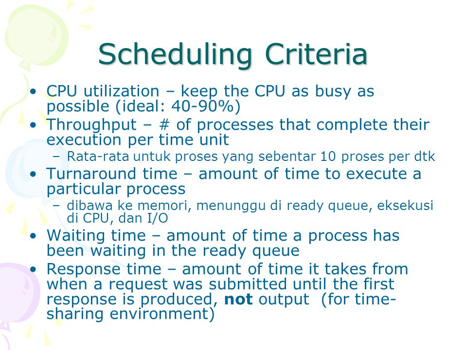 Scheduling Criteria CPU utilization – keep the CPU as busy as possible (ideal: 40-90%)
