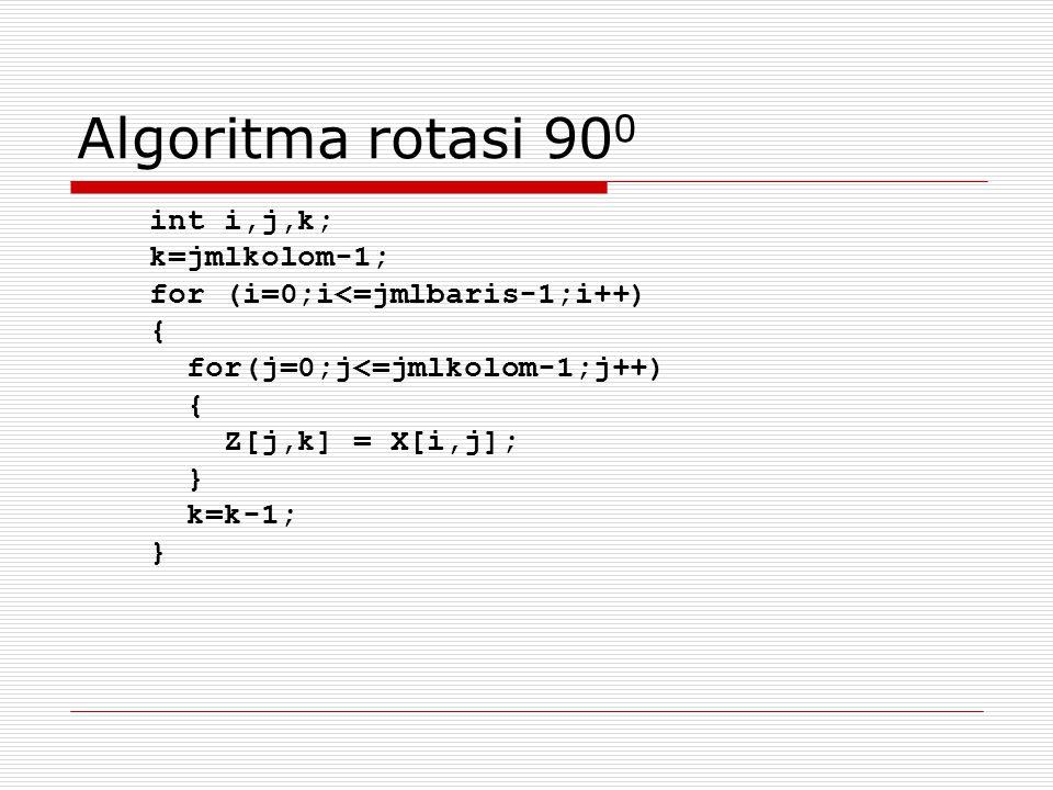 Algoritma rotasi 900 int i,j,k; k=jmlkolom-1;
