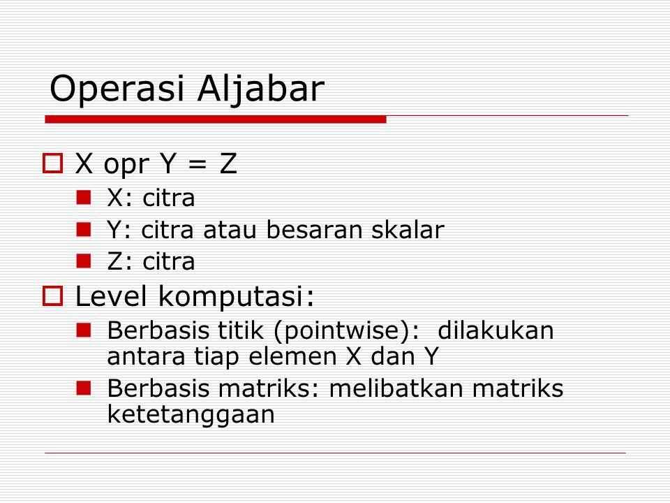 Operasi Aljabar X opr Y = Z Level komputasi: X: citra
