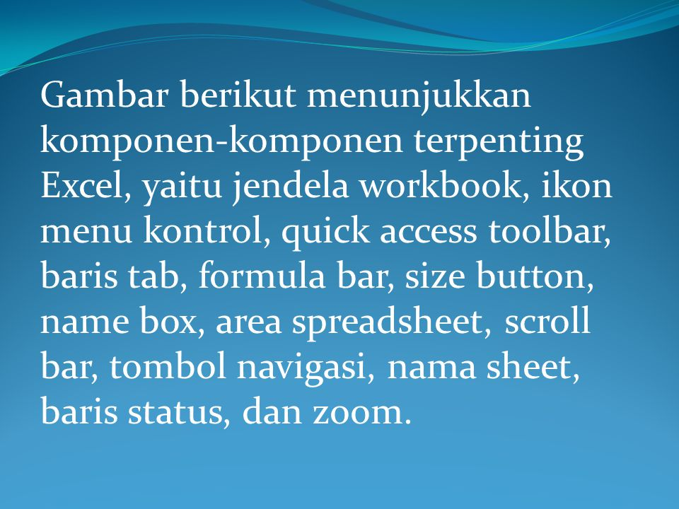 Gambar berikut menunjukkan komponen-komponen terpenting Excel, yaitu jendela workbook, ikon menu kontrol, quick access toolbar, baris tab, formula bar, size button, name box, area spreadsheet, scroll bar, tombol navigasi, nama sheet, baris status, dan zoom.