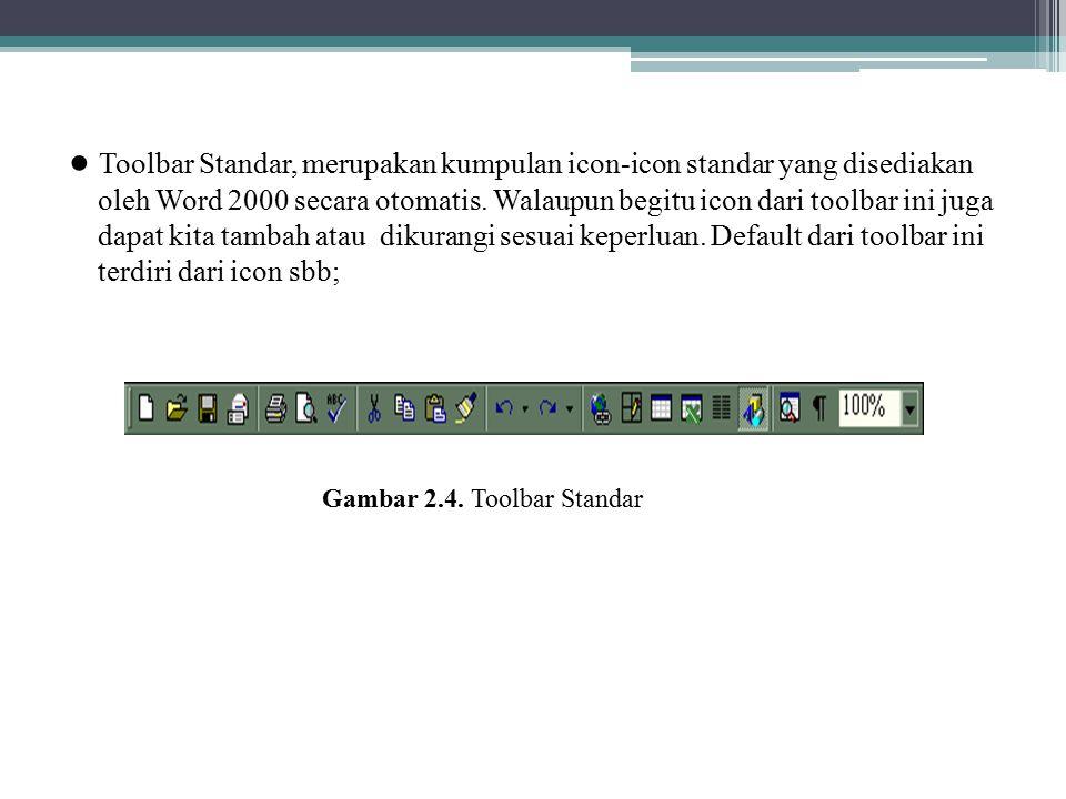 ● Toolbar Standar, merupakan kumpulan icon-icon standar yang disediakan oleh Word 2000 secara otomatis. Walaupun begitu icon dari toolbar ini juga dapat kita tambah atau dikurangi sesuai keperluan. Default dari toolbar ini terdiri dari icon sbb;